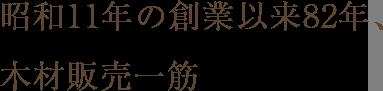 昭和11年の創業以来82年、木材販売一筋